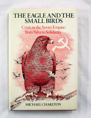 Image for The Eagle and the Small Birds. Crisis in the Soviet Empire: from Yalta to Solidarity