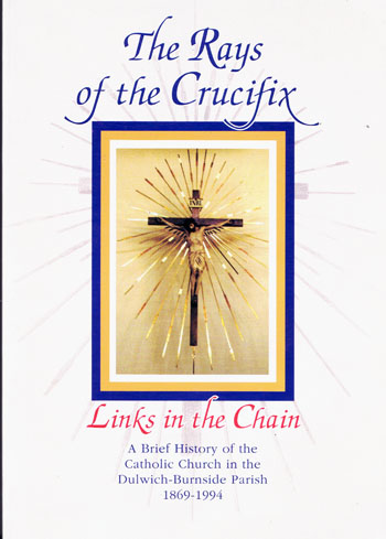 Image for The Rays of the Crucifix Links in the Chain. A brief History of the Catholic Church in the Dulwich-Burnside Parish