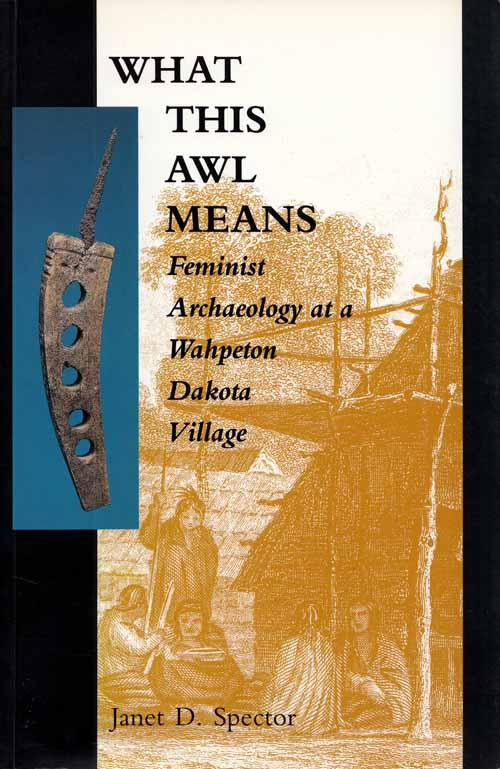 Image for What This Awl Means: Feminist Archaeology at a Wahpeton Dakota Village [Inscribed and Signed by Author]