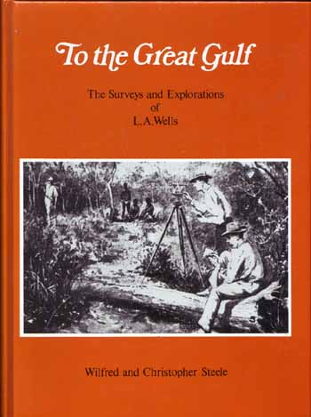Image for To the Great Gulf. The Surveys and Explorations of L.A. Wells, Last Australian Explorer, 1860-1938