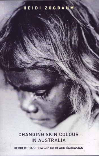 Changing Skin Colour in Australia: Herbert Basedow and the Black Caucasian. Including Herbert Basedow's 'Knights of the Boomerang' and David Kraus's essay 'On the Photography of Herbert Basedow'