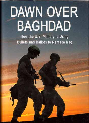 Image for Dawn Over Baghdad  How the U.S. Military Is Using Bullets and Ballots to Remake Iraq