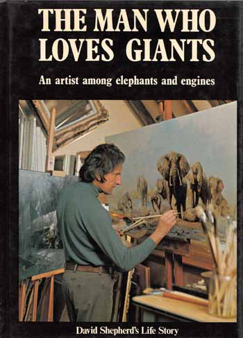 Image for The Man Who Loves Giants. An artist among elephants and engines. David Shepherd's Autobiography