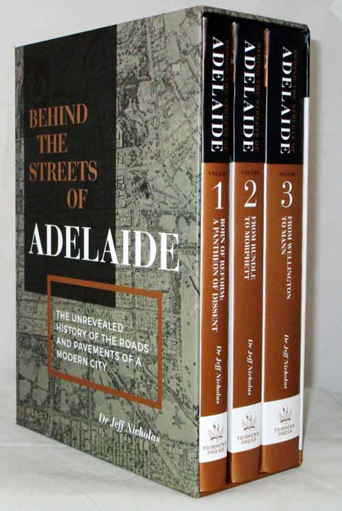 Behind the Streets of Adelaide [3 volume set in slipcase]. Volume 1 Born of Reform A Pantheon of Dissent;  Volume 2: From Rundle to Morphett; Volume 3: From Wellington to Mann.