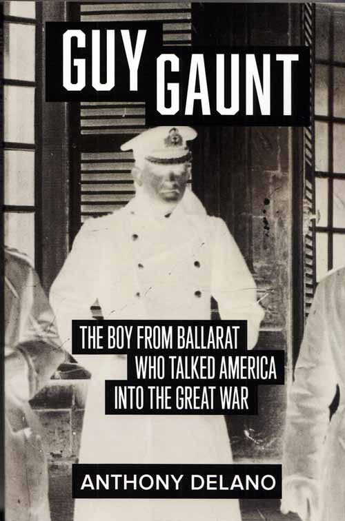 Image for Guy Gaunt : The Boy From Ballarat Who Talked America Into the Great War
