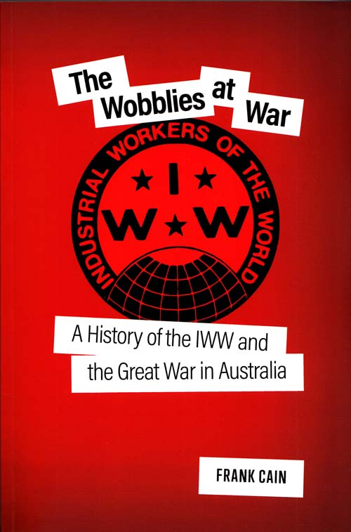 Image for The Wobblies at War: A history of the IWW and the Great War in Australia
