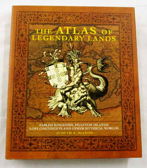 Image for The Atlas of Legendary Lands. Fabled Kingdoms, Phantom Islands, Lost Continents and Other Mythical Worlds