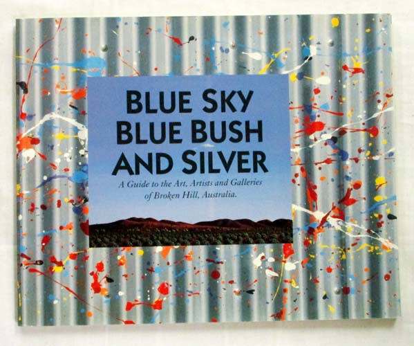 Image for Blue Sky Blue Bush and Silver A Guide to the Art, Artists and Galleries of Broken Hill, Australia