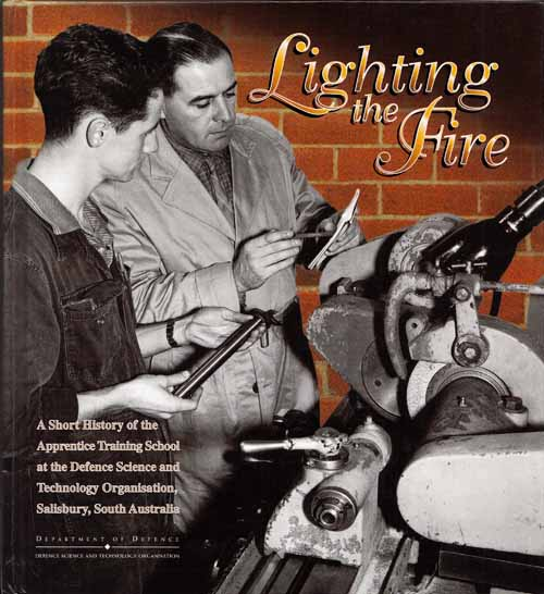 Lighting the Fire  A Short History of the Apprentice Training School [ATS]  at the Defence Science and Technology Organisation, Salisbury, South