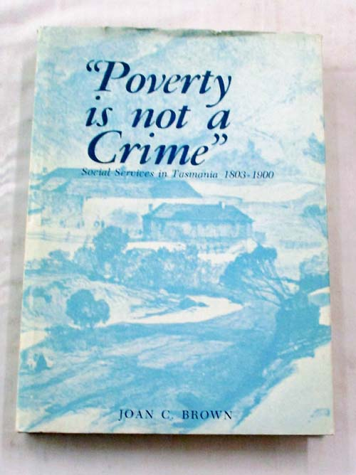 "Image for ""Poverty is not a Crime"".  The Development of Social Services in Tasmania 1803-1900"