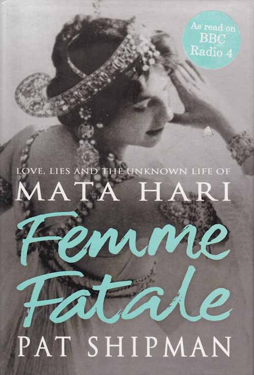 Femme Fatale.  Love, Lies and the Unknown Life of Mata Hari