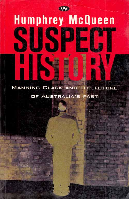 Suspect History: Manning Clark and the Future of Australia's Past