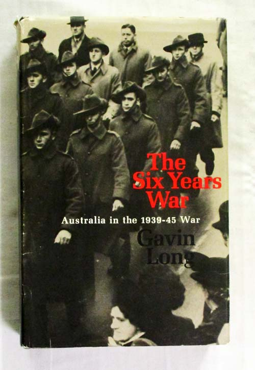The Six Years War A Concise History of Australia in the 1939-45 War