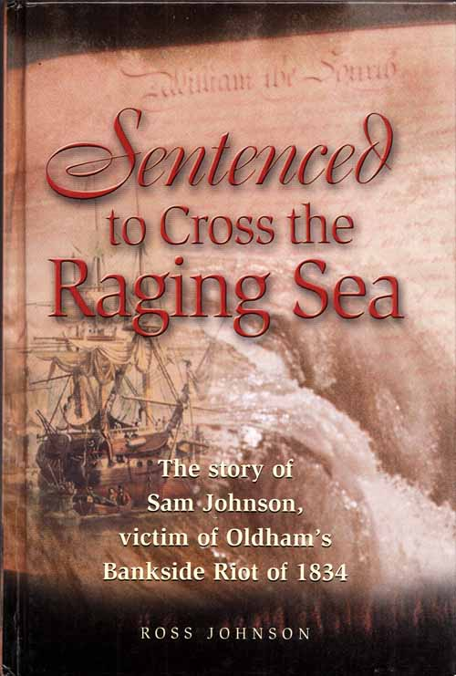 Image for Sentenced to Cross the Raging Sea. The Story of Sam Johnson, Victim of Oldham's Bankside Riot of 1834. (Inscribed by Author)