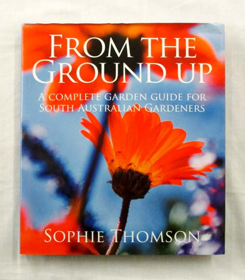From the Ground Up A Complete Garden Guide for South Australian Gardeners