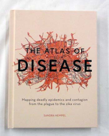 Image for The Atlas of Disease. Mapping deadly epidemics and contagion from the plague to the zika virus